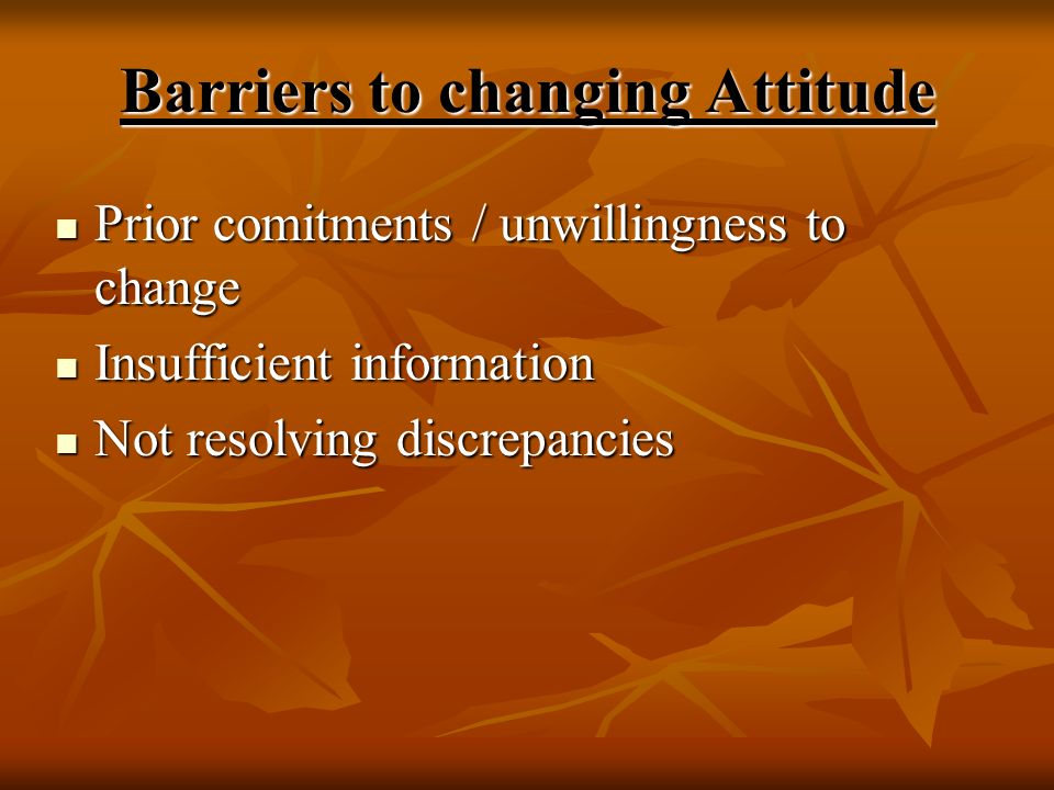 Barriers to changing Attitude Prior comitments / unwillingness to change Prior comitments / unwillingness to change Insufficient information Insuffici