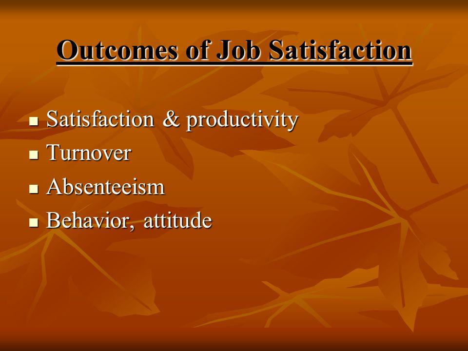Outcomes of Job Satisfaction Satisfaction & productivity Satisfaction & productivity Turnover Turnover Absenteeism Absenteeism Behavior, attitude Beha