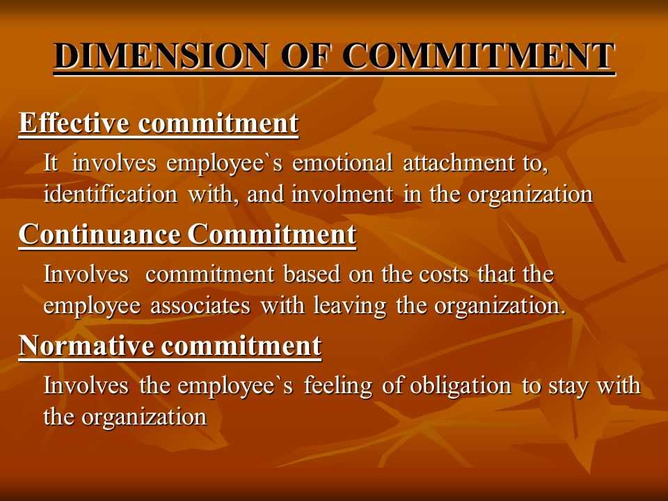 DIMENSION OF COMMITMENT Effective commitment It involves employee`s emotional attachment to, identification with, and involment in the organization Co