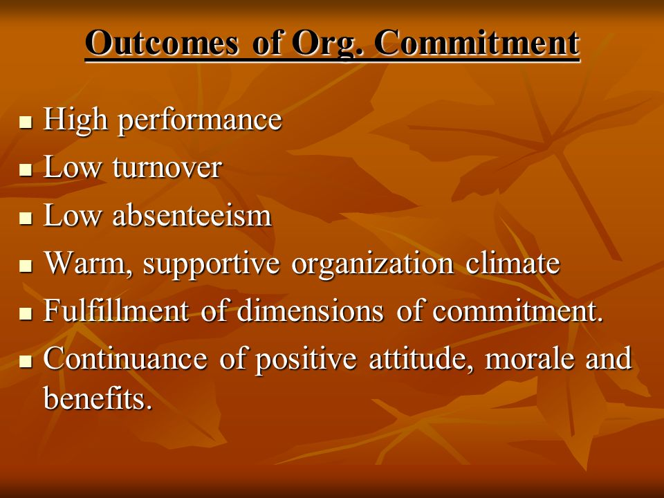 Outcomes of Org. Commitment High performance High performance Low turnover Low turnover Low absenteeism Low absenteeism Warm, supportive organization