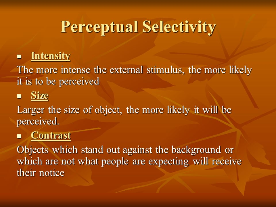 Perceptual Selectivity Intensity Intensity The more intense the external stimulus, the more likely it is to be perceived Size Size Larger the size of