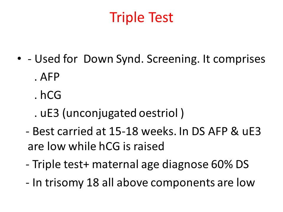 Triple Test - Used for Down Synd. Screening. It comprises. AFP. hCG. uE3 (unconjugated oestriol ) - Best carried at 15-18 weeks. In DS AFP & uE3 are l