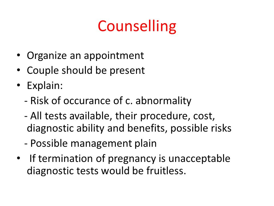 Counselling Organize an appointment Couple should be present Explain: - Risk of occurance of c. abnormality - All tests available, their procedure, co