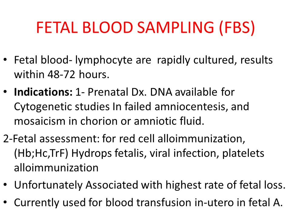FETAL BLOOD SAMPLING (FBS) Fetal blood- lymphocyte are rapidly cultured, results within 48-72 hours. Indications: 1- Prenatal Dx. DNA available for Cy