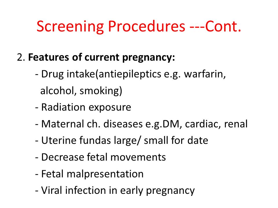Screening Procedures ---Cont. 2. Features of current pregnancy: - Drug intake(antiepileptics e.g. warfarin, alcohol, smoking) - Radiation exposure - M