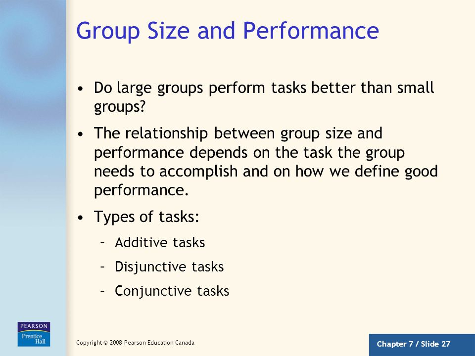 Chapter 7 / Slide 26 Copyright © 2008 Pearson Education Canada Group Size and Satisfaction (continued) Larger groups might prompt conflict and dissens