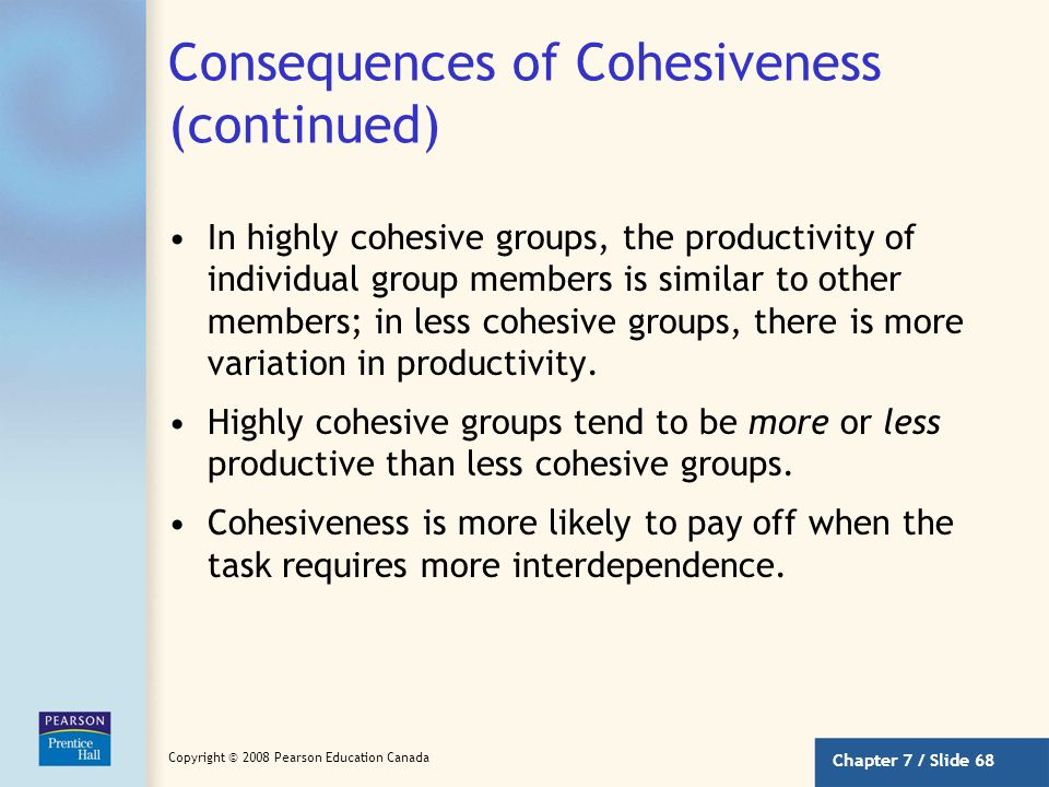 Chapter 7 / Slide 67 Copyright © 2008 Pearson Education Canada Consequences of Cohesiveness (continued) More Conformity –Highly cohesive groups are ab