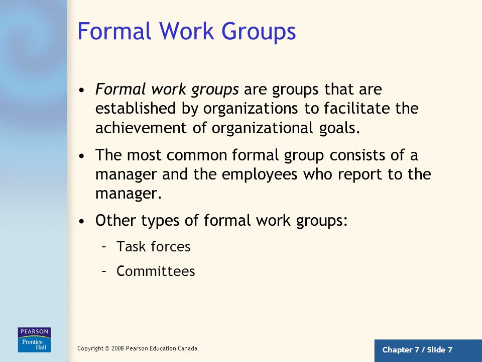 Chapter 7 / Slide 6 Copyright © 2008 Pearson Education Canada What Is a Group? (continued) Why is group membership important? –Groups exert influence