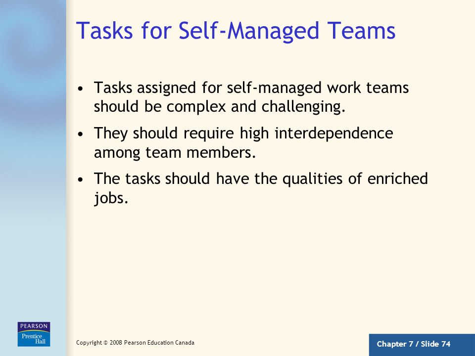 Chapter 7 / Slide 73 Copyright © 2008 Pearson Education Canada Self-Managed Work Teams Work groups that have the opportunity to do challenging work un