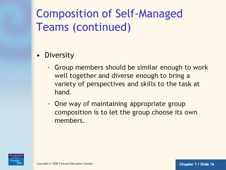 Chapter 7 / Slide 75 Copyright © 2008 Pearson Education Canada Composition of Self-Managed Teams Stability –Group membership should be fairly stable.