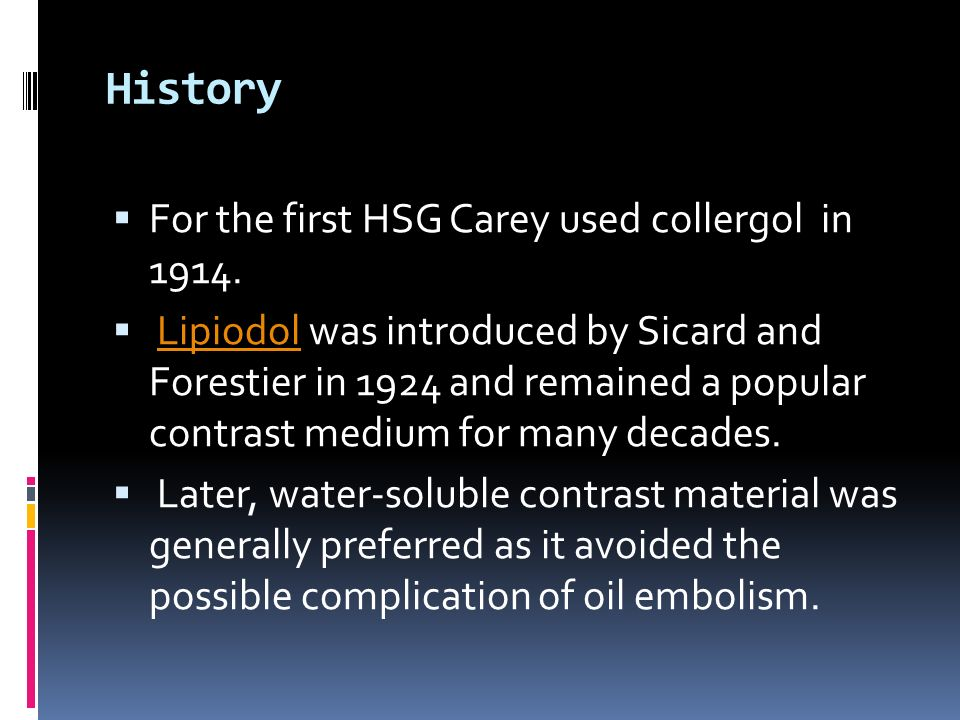History For the first HSG Carey used collergol in 1914. Lipiodol was introduced by Sicard and Forestier in 1924 and remained a popular contrast medium