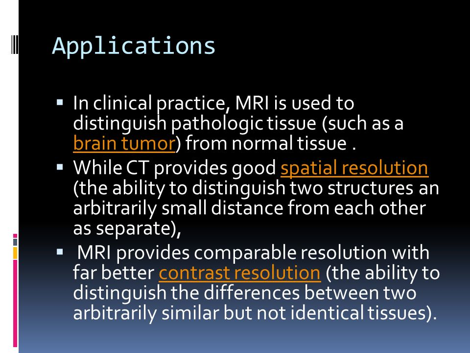 Applications In clinical practice, MRI is used to distinguish pathologic tissue (such as a brain tumor) from normal tissue. brain tumor While CT provi