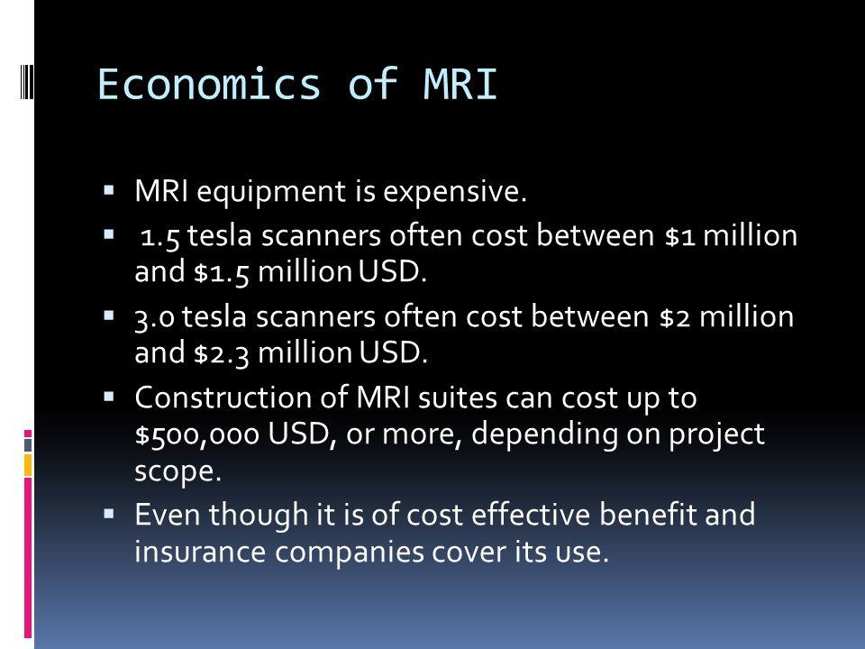 Economics of MRI MRI equipment is expensive. 1.5 tesla scanners often cost between $1 million and $1.5 million USD. 3.0 tesla scanners often cost betw