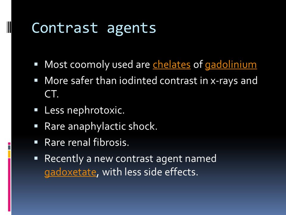Contrast agents Most coomoly used are chelates of gadoliniumchelatesgadolinium More safer than iodinted contrast in x-rays and CT. Less nephrotoxic. R