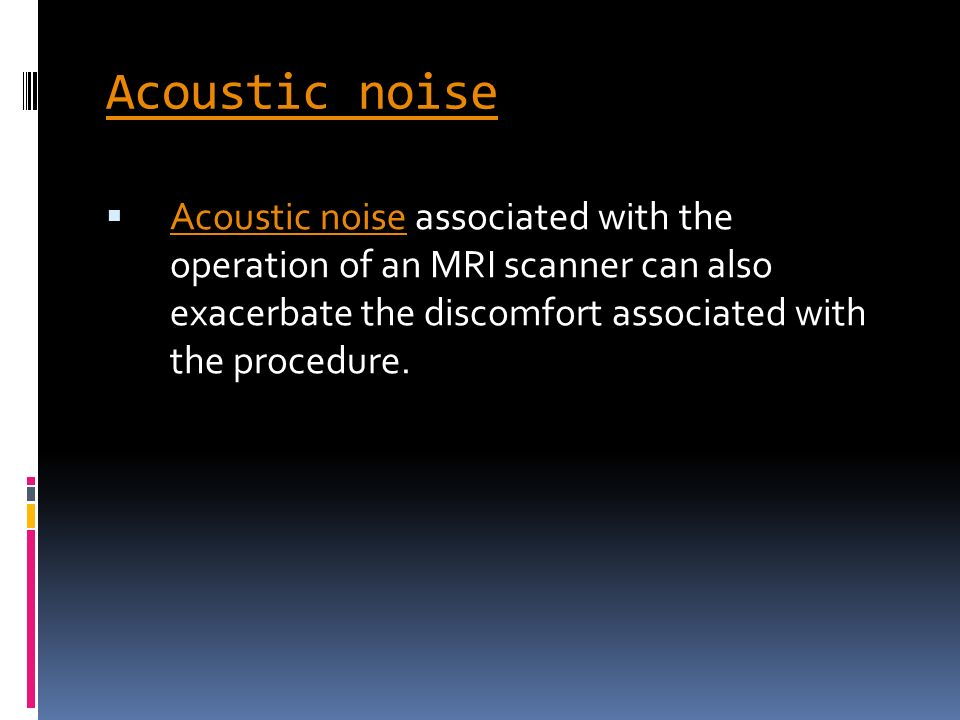 Acoustic noise Acoustic noise associated with the operation of an MRI scanner can also exacerbate the discomfort associated with the procedure. Acoust