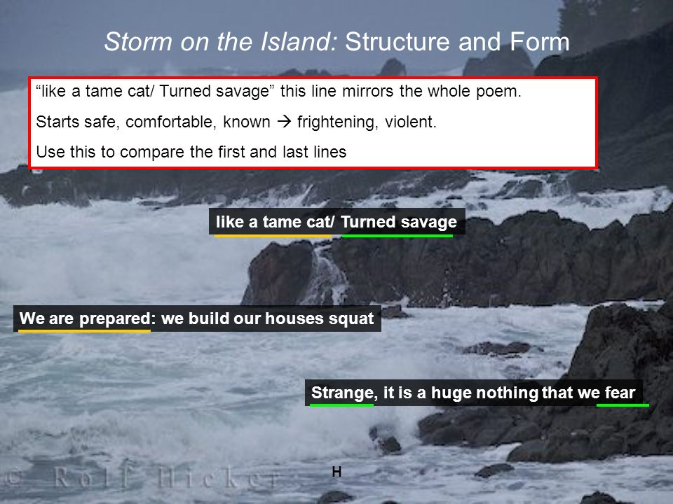 H Storm on the Island: Structure and Form like a tame cat/ Turned savage this line mirrors the whole poem. Starts safe, comfortable, known frightening