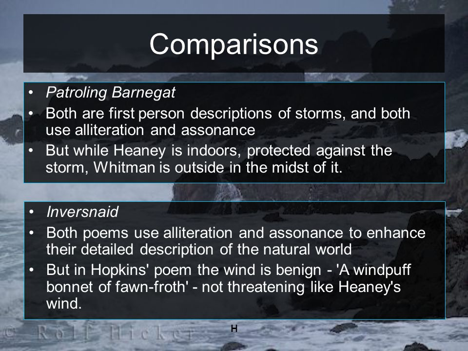 H Comparisons Patroling Barnegat Both are first person descriptions of storms, and both use alliteration and assonance But while Heaney is indoors, pr