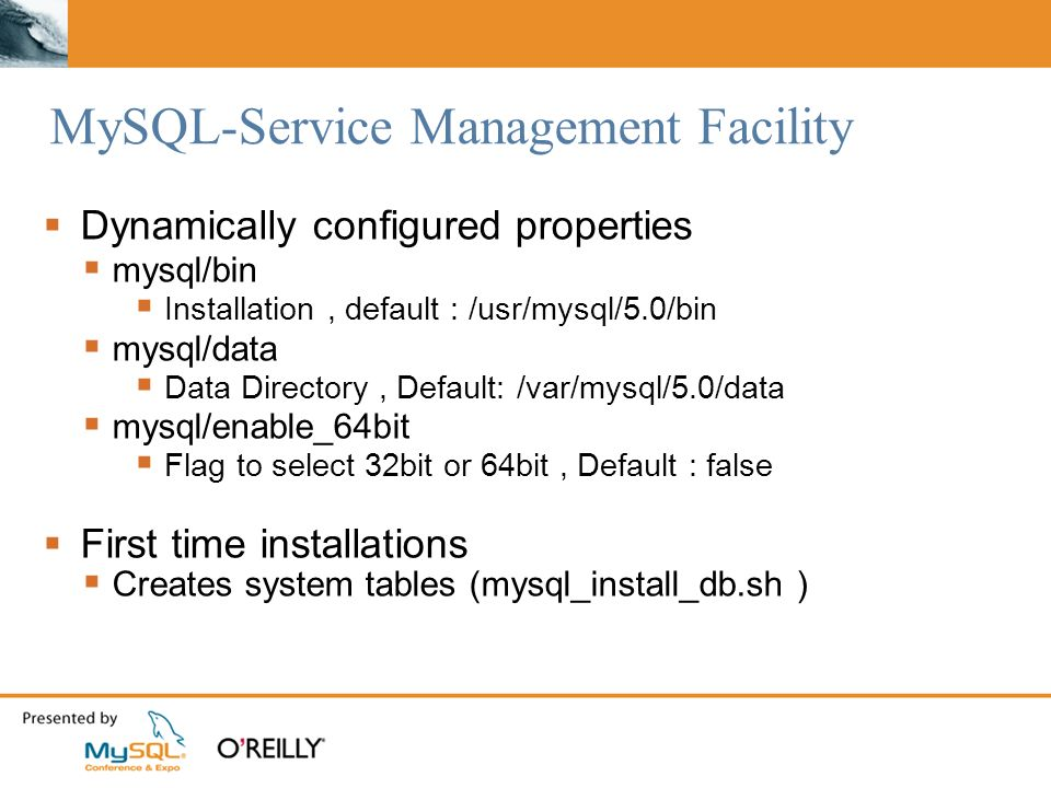 MySQL-Service Management Facility Dynamically configured properties mysql/bin Installation, default : /usr/mysql/5.0/bin mysql/data Data Directory, Default: /var/mysql/5.0/data mysql/enable_64bit Flag to select 32bit or 64bit, Default : false First time installations Creates system tables (mysql_install_db.sh )