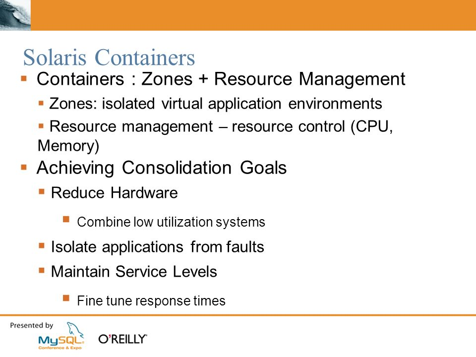 Solaris Containers Containers : Zones + Resource Management Zones: isolated virtual application environments Resource management – resource control (CPU, Memory) Achieving Consolidation Goals Reduce Hardware Combine low utilization systems Isolate applications from faults Maintain Service Levels Fine tune response times