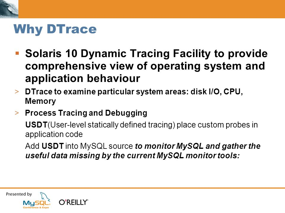 Why DTrace Solaris 10 Dynamic Tracing Facility to provide comprehensive view of operating system and application behaviour >DTrace to examine particular system areas: disk I/O, CPU, Memory >Process Tracing and Debugging USDT(User-level statically defined tracing) place custom probes in application code Add USDT into MySQL source to monitor MySQL and gather the useful data missing by the current MySQL monitor tools: