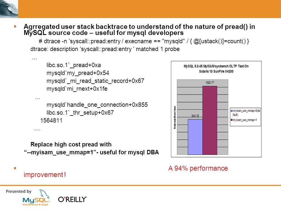 Agrregated user stack backtrace to understand of the nature of pread() in MySQL source code – useful for mysql developers # dtrace -n syscall::pread:entry / execname == mysqld / { @[ustack()]=count() } dtrace: description syscall::pread:entry matched 1 probe...