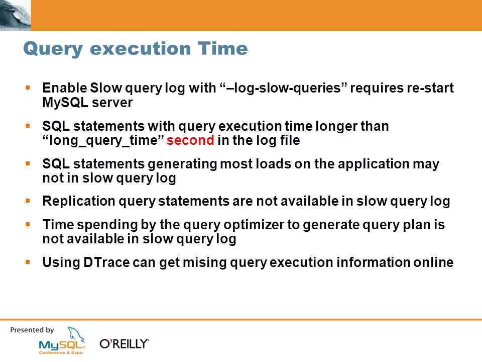 Query execution Time Enable Slow query log with –log-slow-queries requires re-start MySQL server SQL statements with query execution time longer than long_query_time second in the log file SQL statements generating most loads on the application may not in slow query log Replication query statements are not available in slow query log Time spending by the query optimizer to generate query plan is not available in slow query log Using DTrace can get mising query execution information online