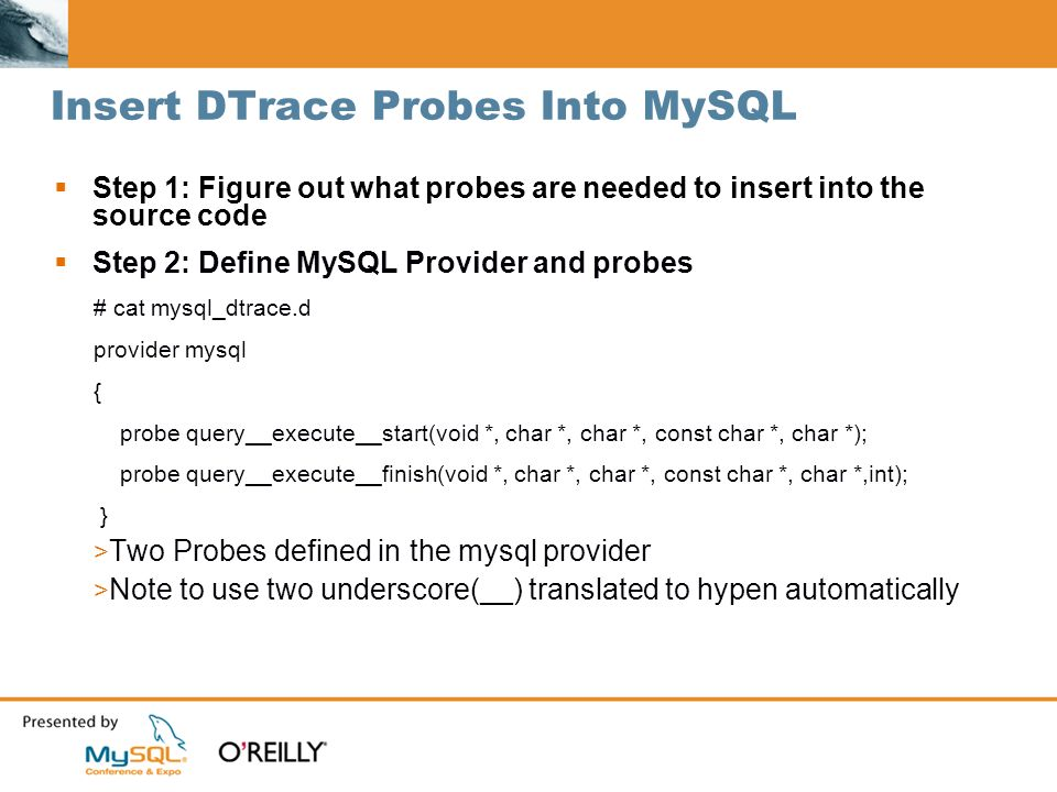 Insert DTrace Probes Into MySQL Step 1: Figure out what probes are needed to insert into the source code Step 2: Define MySQL Provider and probes # cat mysql_dtrace.d provider mysql { probe query__execute__start(void *, char *, char *, const char *, char *); probe query__execute__finish(void *, char *, char *, const char *, char *,int); } > Two Probes defined in the mysql provider > Note to use two underscore(__) translated to hypen automatically