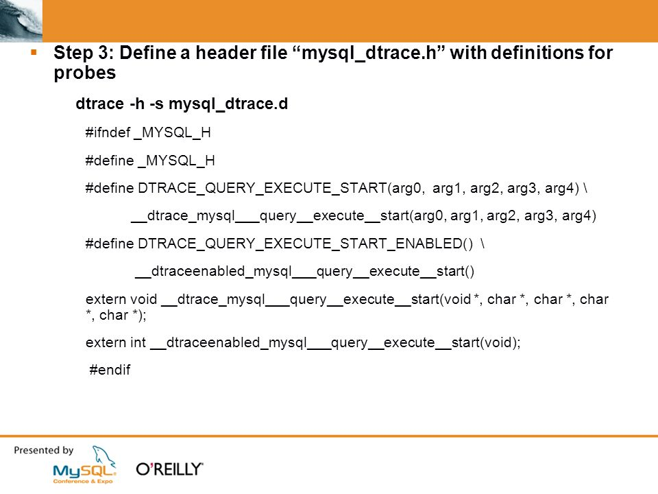 Step 3: Define a header file mysql_dtrace.h with definitions for probes dtrace -h -s mysql_dtrace.d #ifndef _MYSQL_H #define _MYSQL_H #define DTRACE_QUERY_EXECUTE_START(arg0, arg1, arg2, arg3, arg4) \ __dtrace_mysql___query__execute__start(arg0, arg1, arg2, arg3, arg4) #define DTRACE_QUERY_EXECUTE_START_ENABLED() \ __dtraceenabled_mysql___query__execute__start() extern void __dtrace_mysql___query__execute__start(void *, char *, char *, char *, char *); extern int __dtraceenabled_mysql___query__execute__start(void); #endif