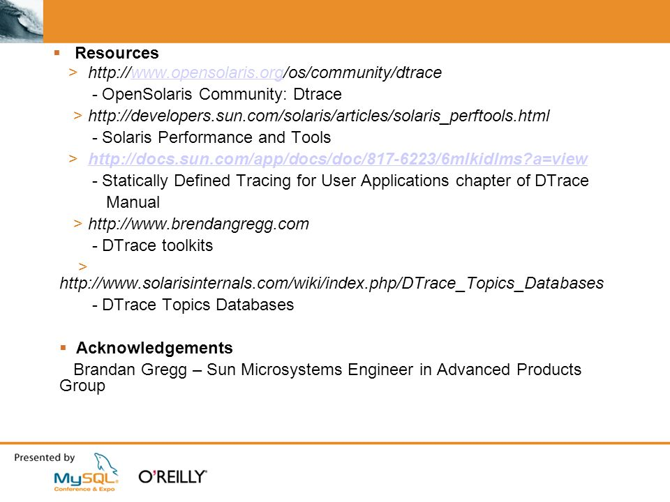 Resources > http://www.opensolaris.org/os/community/dtracewww.opensolaris.org - OpenSolaris Community: Dtrace > http://developers.sun.com/solaris/articles/solaris_perftools.html - Solaris Performance and Tools > http://docs.sun.com/app/docs/doc/817-6223/6mlkidlms a=viewhttp://docs.sun.com/app/docs/doc/817-6223/6mlkidlms a=view - Statically Defined Tracing for User Applications chapter of DTrace Manual > http://www.brendangregg.com - DTrace toolkits > http://www.solarisinternals.com/wiki/index.php/DTrace_Topics_Databases - DTrace Topics Databases Acknowledgements Brandan Gregg – Sun Microsystems Engineer in Advanced Products Group