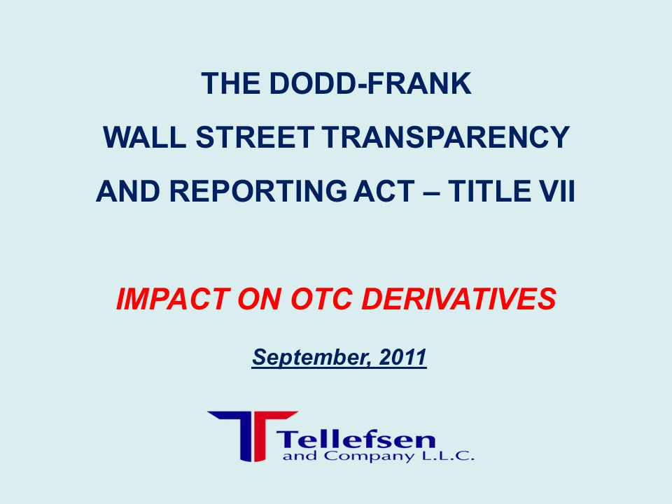 September, 2011 THE DODD-FRANK WALL STREET TRANSPARENCY AND REPORTING ACT – TITLE VII IMPACT ON OTC DERIVATIVES