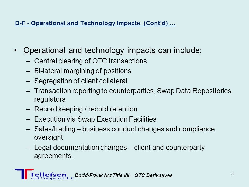 Operational and technology impacts can include: –Central clearing of OTC transactions –Bi-lateral margining of positions –Segregation of client collat