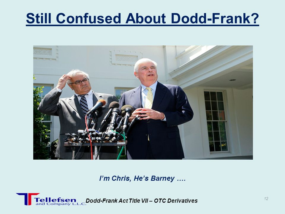 Dodd-Frank Act Title VII – OTC Derivatives 12 Still Confused About Dodd-Frank? Im Chris, Hes Barney ….