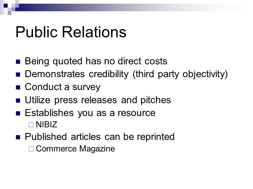 Public Relations Being quoted has no direct costs Demonstrates credibility (third party objectivity) Conduct a survey Utilize press releases and pitches Establishes you as a resource NIBIZ Published articles can be reprinted Commerce Magazine