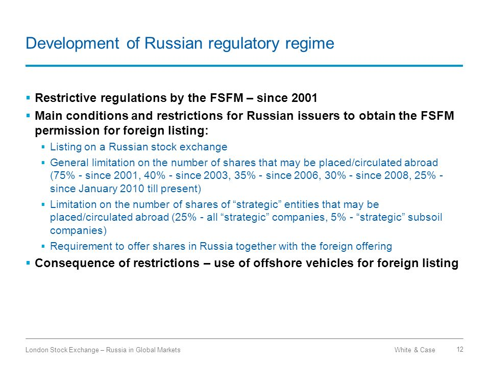 White & CaseLondon Stock Exchange – Russia in Global Markets 12 Development of Russian regulatory regime Restrictive regulations by the FSFM – since 2