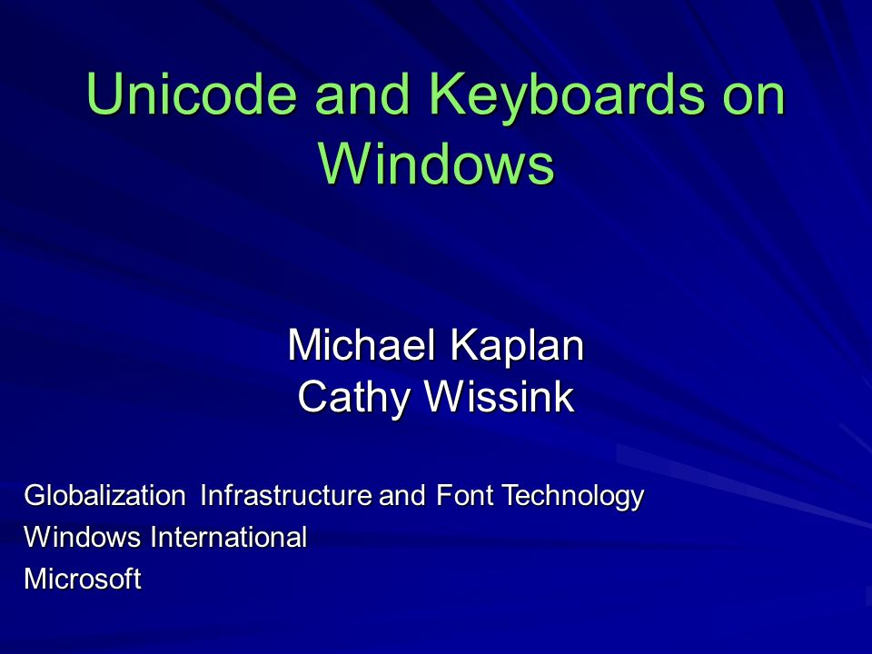 Unicode and Keyboards on Windows Michael Kaplan Cathy Wissink Globalization Infrastructure and Font Technology Windows International Microsoft