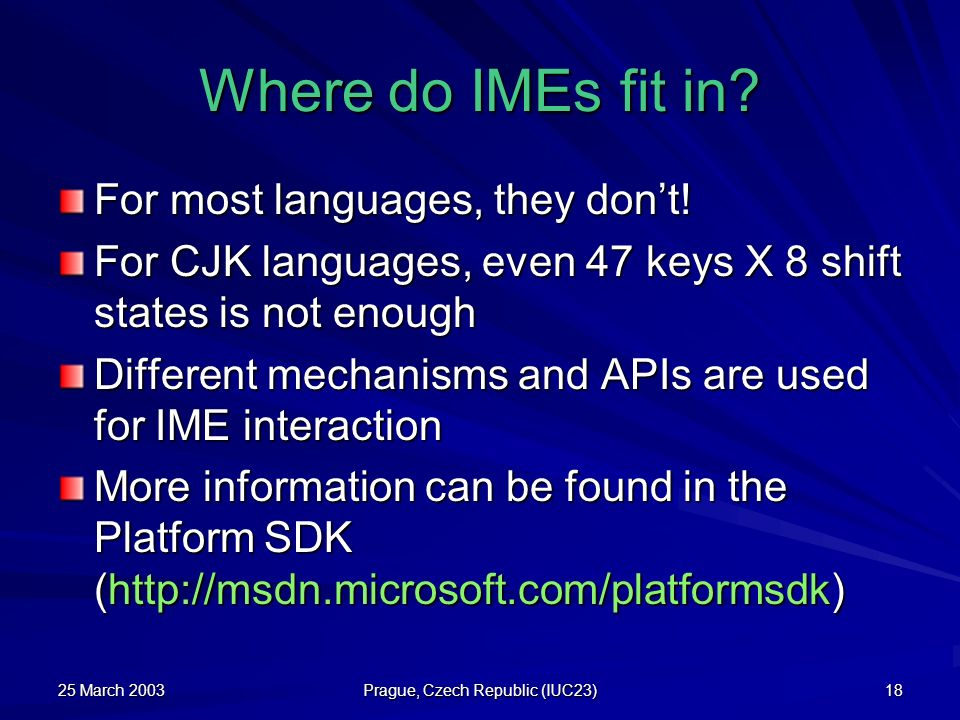 25 March 2003 Prague, Czech Republic (IUC23) 18 Where do IMEs fit in? For most languages, they dont! For CJK languages, even 47 keys X 8 shift states