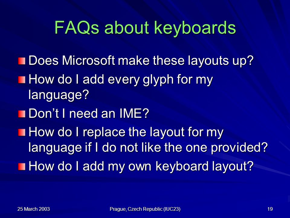 25 March 2003 Prague, Czech Republic (IUC23) 19 FAQs about keyboards Does Microsoft make these layouts up? How do I add every glyph for my language? D