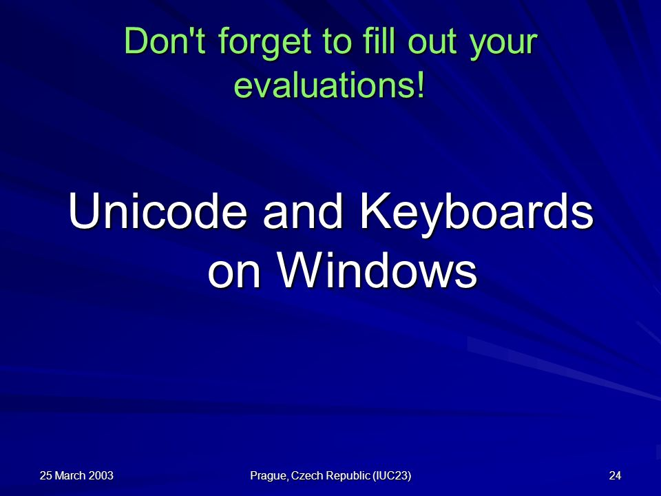 25 March 2003 Prague, Czech Republic (IUC23) 24 Don't forget to fill out your evaluations! Unicode and Keyboards on Windows