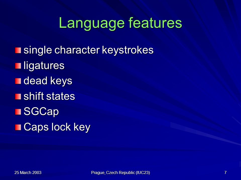 25 March 2003 Prague, Czech Republic (IUC23) 7 Language features single character keystrokes ligatures dead keys shift states SGCap Caps lock key