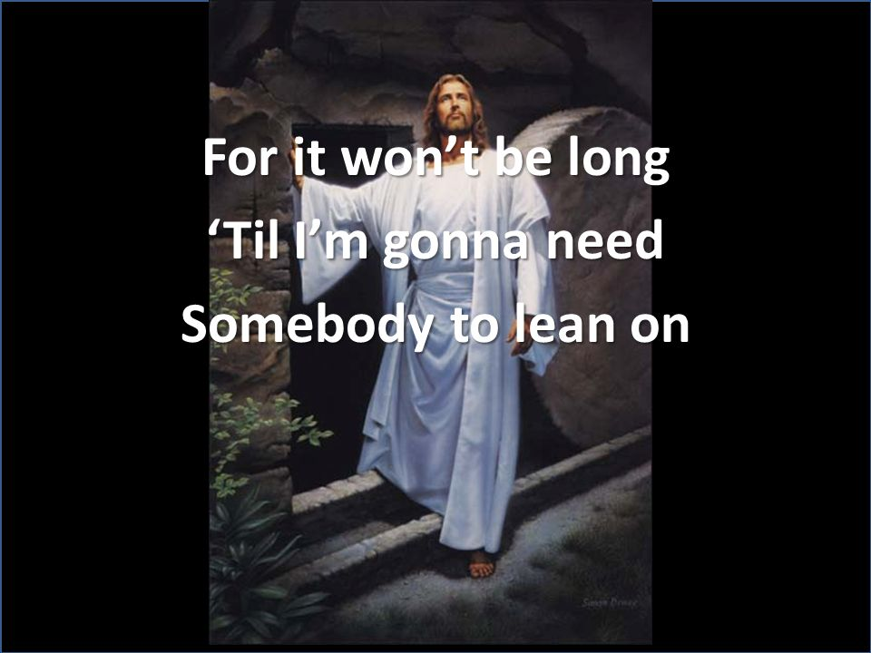 For it wont be long Til Im gonna need Somebody to lean on