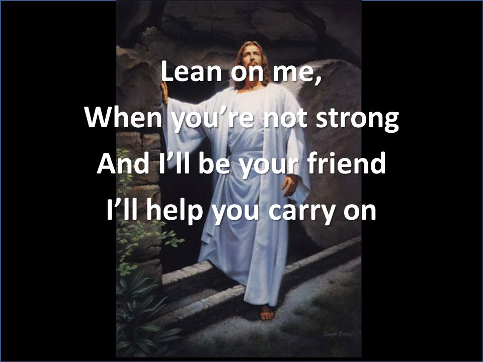 Lean on me, When youre not strong And Ill be your friend Ill help you carry on