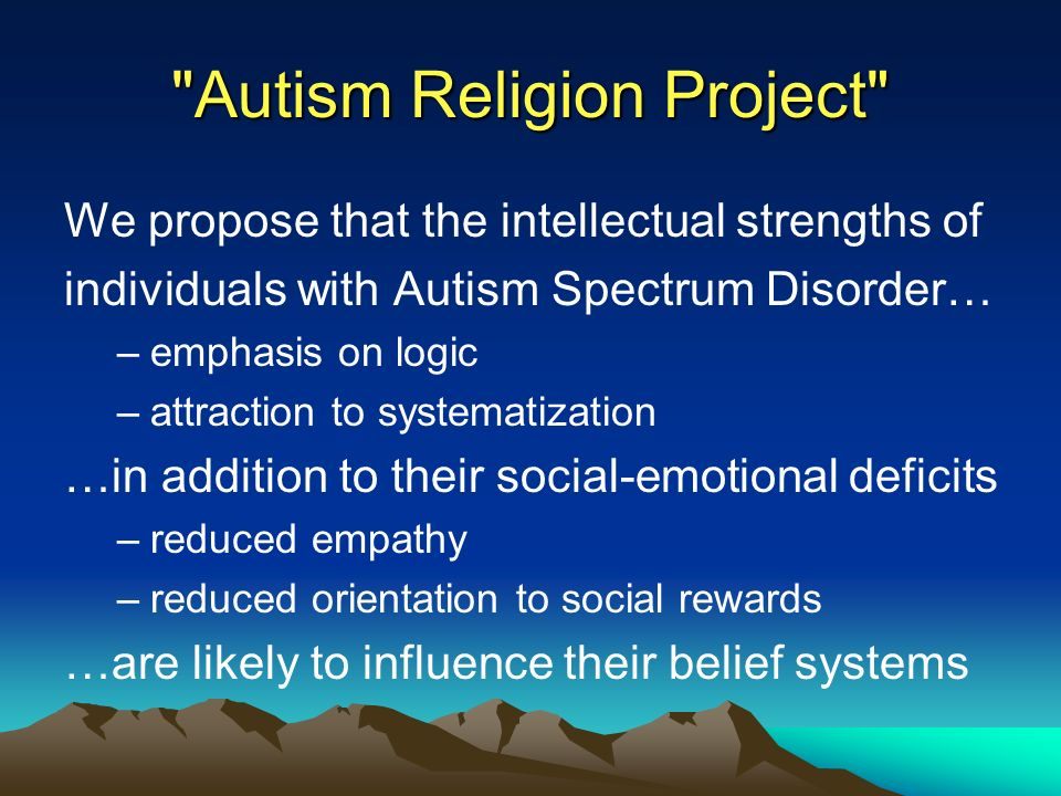Autism Religion Project We propose that the intellectual strengths of individuals with Autism Spectrum Disorder… –emphasis on logic –attraction to systematization …in addition to their social-emotional deficits –reduced empathy –reduced orientation to social rewards …are likely to influence their belief systems
