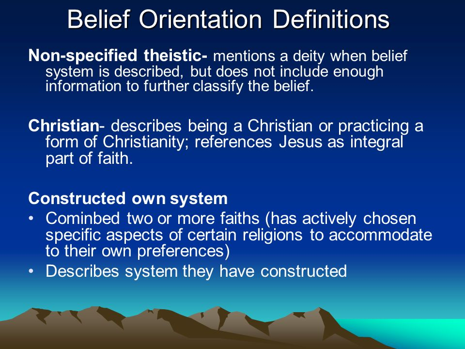 Belief Orientation Definitions Non-specified theistic- mentions a deity when belief system is described, but does not include enough information to further classify the belief.