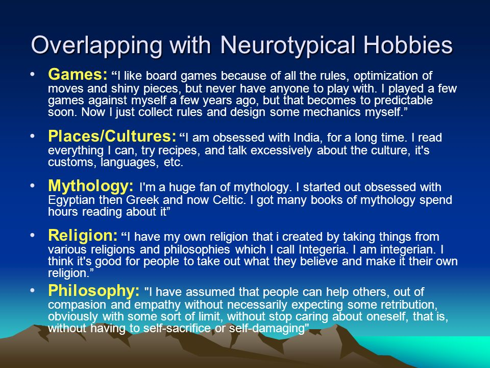 Overlapping with Neurotypical Hobbies Overlapping with Neurotypical Hobbies Games: I like board games because of all the rules, optimization of moves and shiny pieces, but never have anyone to play with.