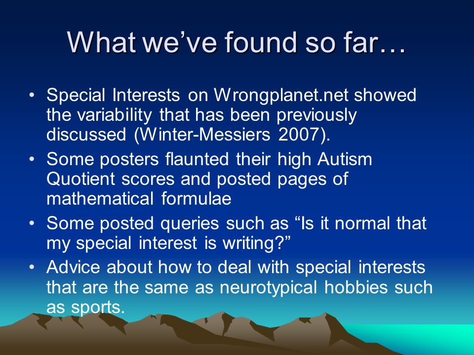 What weve found so far… Special Interests on Wrongplanet.net showed the variability that has been previously discussed (Winter-Messiers 2007). Some po