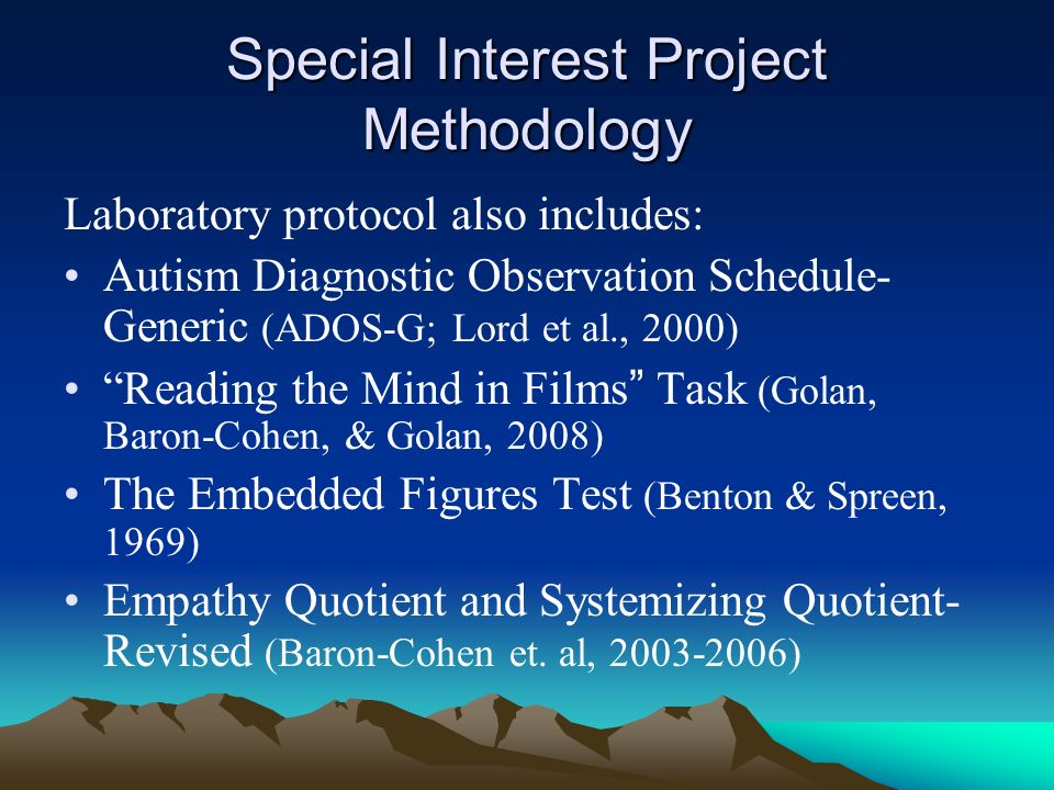 Special Interest Project Methodology Laboratory protocol also includes: Autism Diagnostic Observation Schedule- Generic (ADOS-G; Lord et al., 2000) Reading the Mind in Films Task (Golan, Baron-Cohen, & Golan, 2008) The Embedded Figures Test (Benton & Spreen, 1969) Empathy Quotient and Systemizing Quotient- Revised (Baron-Cohen et.