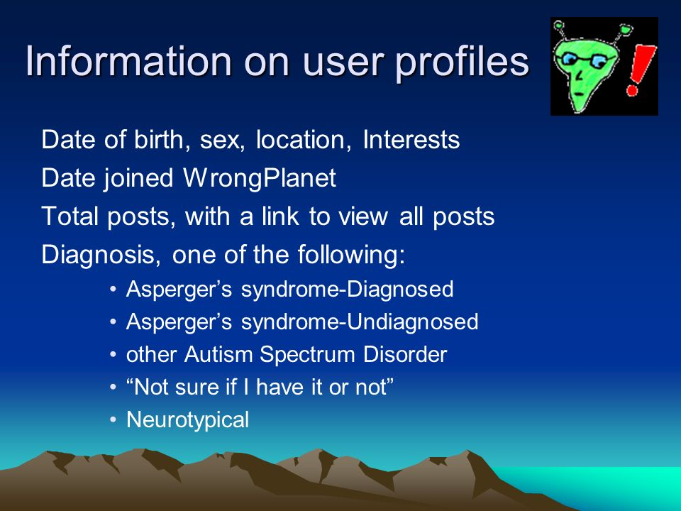 Information on user profiles Date of birth, sex, location, Interests Date joined WrongPlanet Total posts, with a link to view all posts Diagnosis, one
