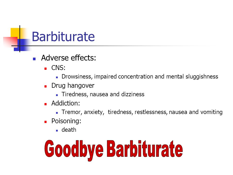 Barbiturate Adverse effects: CNS: Drowsiness, impaired concentration and mental sluggishness Drug hangover Tiredness, nausea and dizziness Addiction: