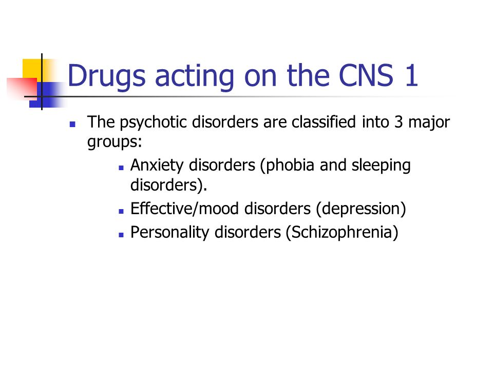 Drugs acting on the CNS 1 The psychotic disorders are classified into 3 major groups: Anxiety disorders (phobia and sleeping disorders). Effective/moo