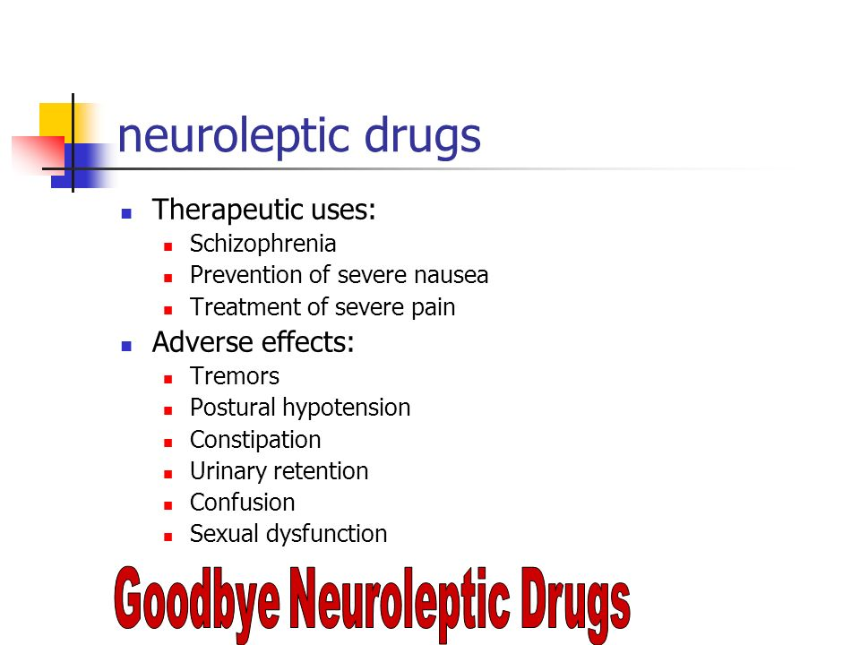 neuroleptic drugs Therapeutic uses: Schizophrenia Prevention of severe nausea Treatment of severe pain Adverse effects: Tremors Postural hypotension C